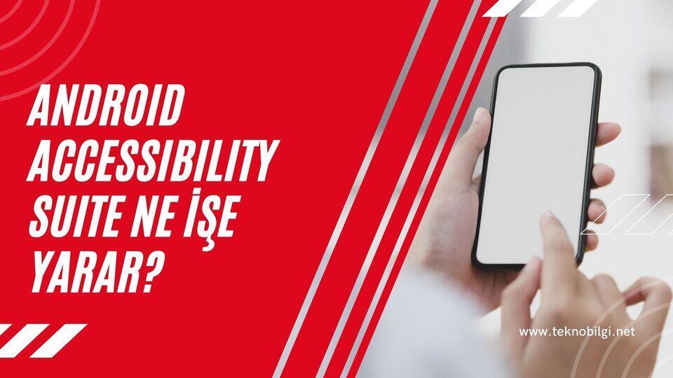 Android Accessibility Suite Ne İşe Yarar ?